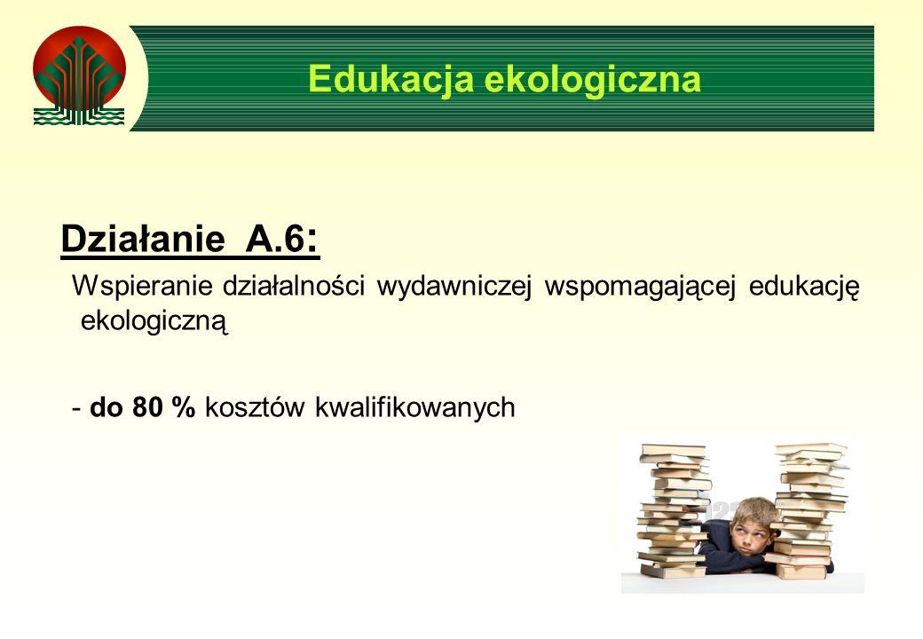 Edukacja ekologiczna Działanie A.6 : Wspieranie działalności wydawniczej wspomagającej edukację ekologiczną - do 80 % kosztów kwalifikowanych