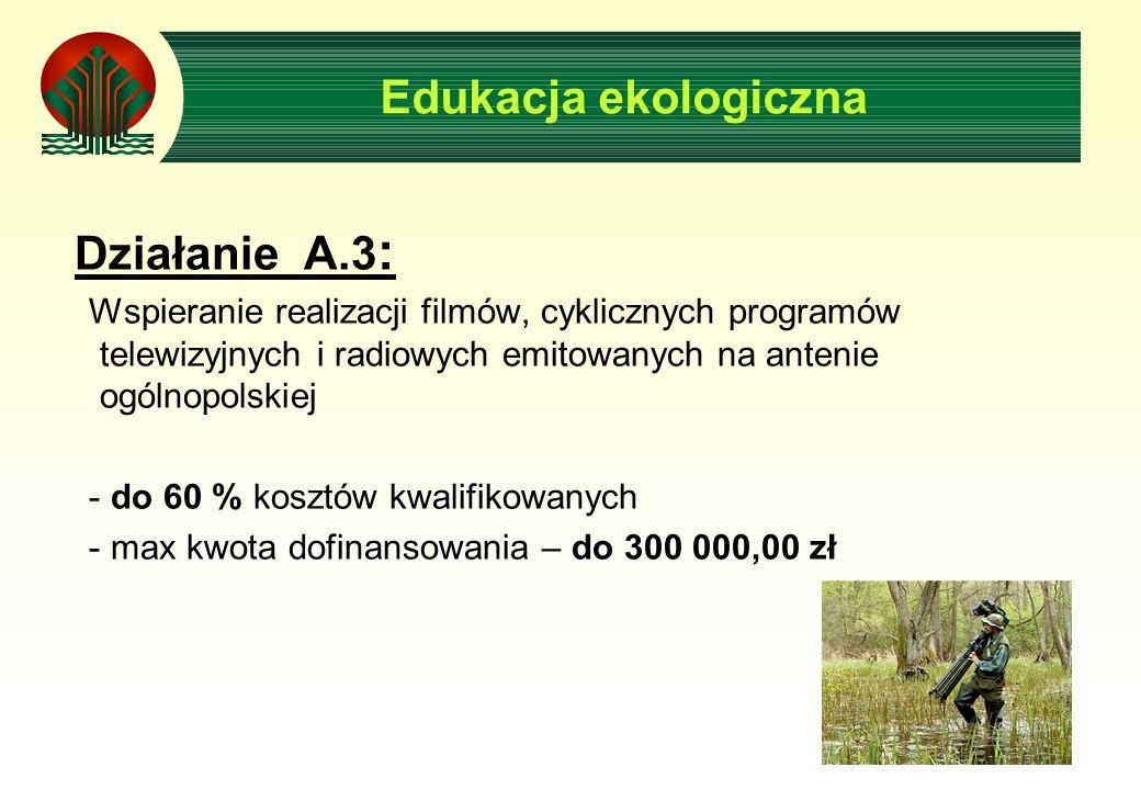 Działanie A.3 : Wspieranie realizacji filmów, cyklicznych programów telewizyjnych i radiowych emitowanych na antenie ogólnopolskiej - do 60 % kosztów kwalifikowanych - max kwota dofinansowania – do 300 000,00 zł Edukacja ekologiczna