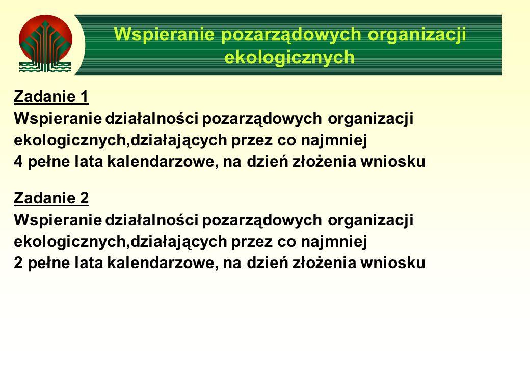 Wspieranie pozarządowych organizacji ekologicznych Zadanie 1 Wspieranie działalności pozarządowych organizacji ekologicznych,działających przez co najmniej 4 pełne lata kalendarzowe, na dzień złożenia wniosku Zadanie 2 Wspieranie działalności pozarządowych organizacji ekologicznych,działających przez co najmniej 2 pełne lata kalendarzowe, na dzień złożenia wniosku