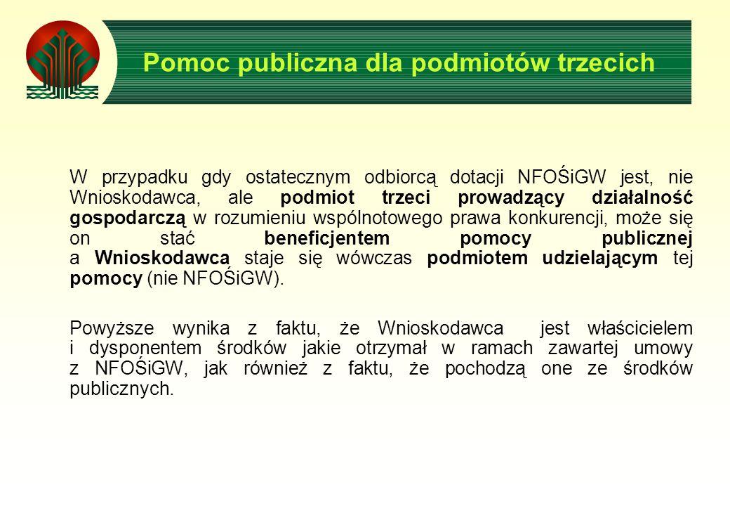 Pomoc publiczna dla podmiotów trzecich W przypadku gdy ostatecznym odbiorcą dotacji NFOŚiGW jest, nie Wnioskodawca, ale podmiot trzeci prowadzący działalność gospodarczą w rozumieniu wspólnotowego prawa konkurencji, może się on stać beneficjentem pomocy publicznej a Wnioskodawca staje się wówczas podmiotem udzielającym tej pomocy (nie NFOŚiGW).