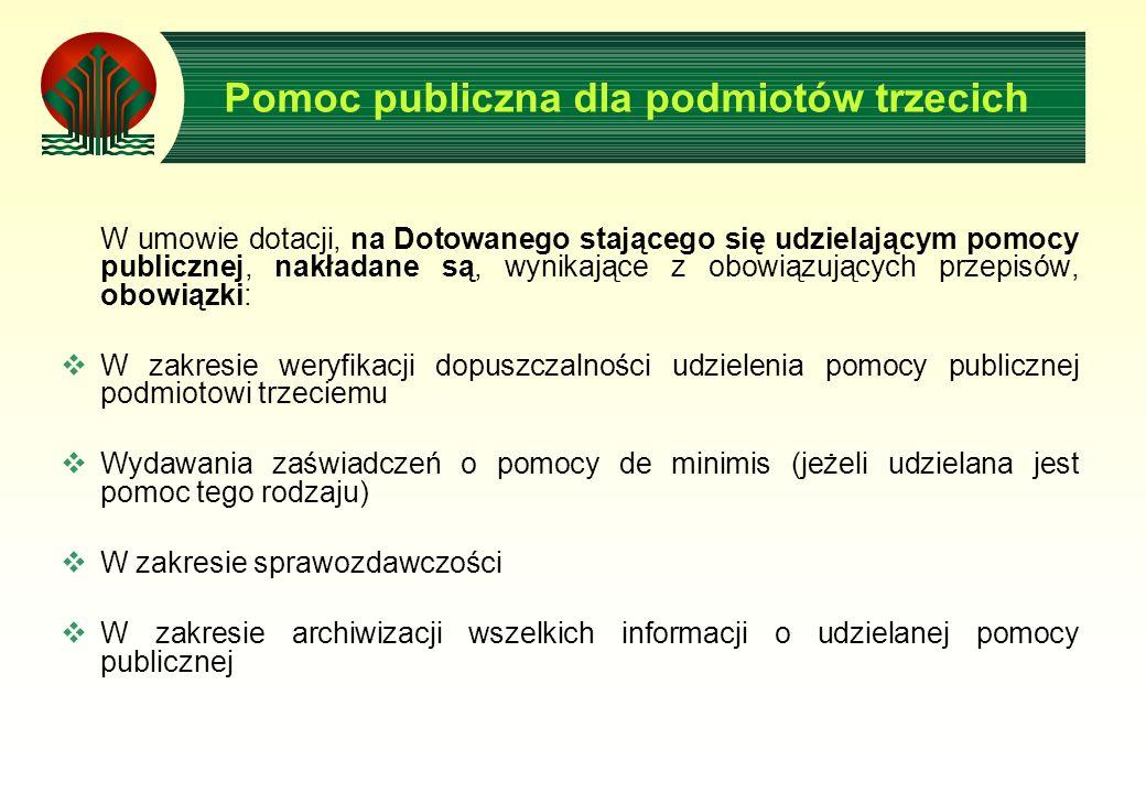 Pomoc publiczna dla podmiotów trzecich W umowie dotacji, na Dotowanego stającego się udzielającym pomocy publicznej, nakładane są, wynikające z obowiązujących przepisów, obowiązki: W zakresie weryfikacji dopuszczalności udzielenia pomocy publicznej podmiotowi trzeciemu Wydawania zaświadczeń o pomocy de minimis (jeżeli udzielana jest pomoc tego rodzaju) W zakresie sprawozdawczości W zakresie archiwizacji wszelkich informacji o udzielanej pomocy publicznej
