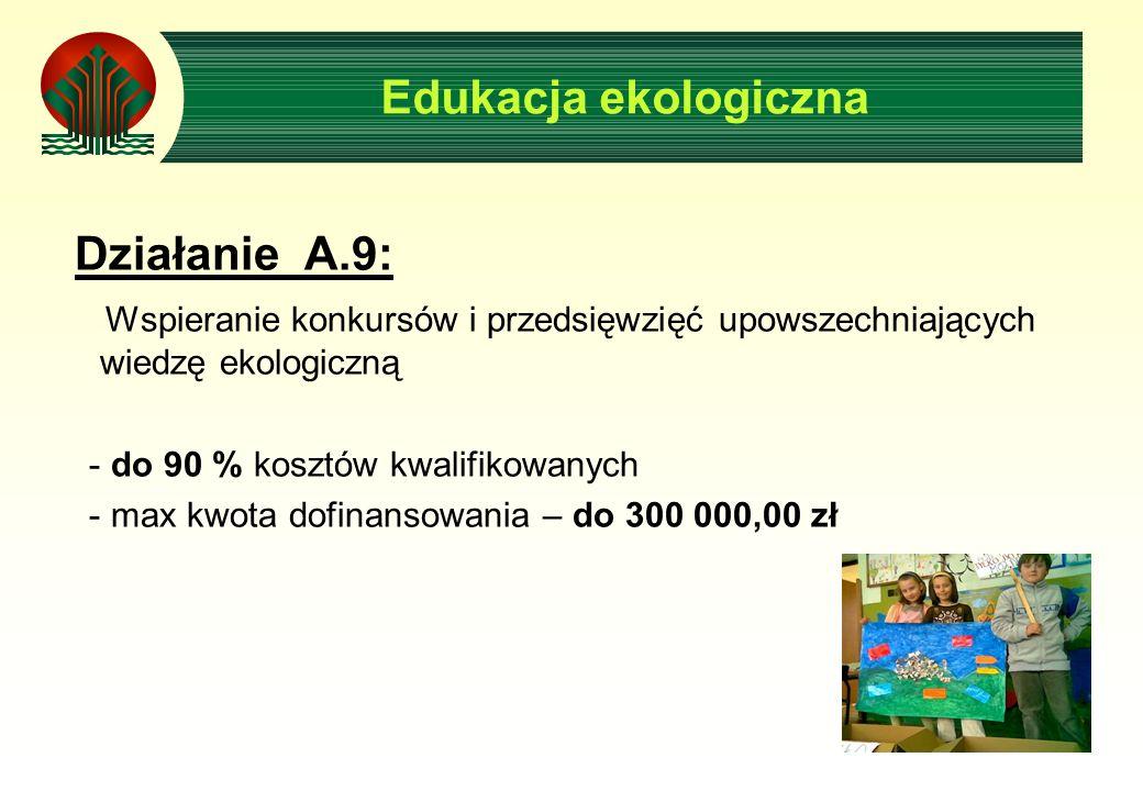 Edukacja ekologiczna Działanie A.9: Wspieranie konkursów i przedsięwzięć upowszechniających wiedzę ekologiczną - do 90 % kosztów kwalifikowanych - max kwota dofinansowania – do 300 000,00 zł