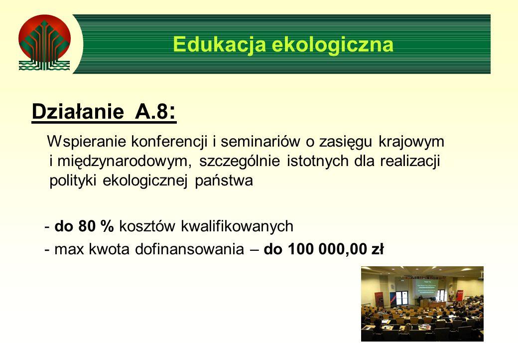 Edukacja ekologiczna Działanie A.8 : Wspieranie konferencji i seminariów o zasięgu krajowym i międzynarodowym, szczególnie istotnych dla realizacji polityki ekologicznej państwa - do 80 % kosztów kwalifikowanych - max kwota dofinansowania – do 100 000,00 zł