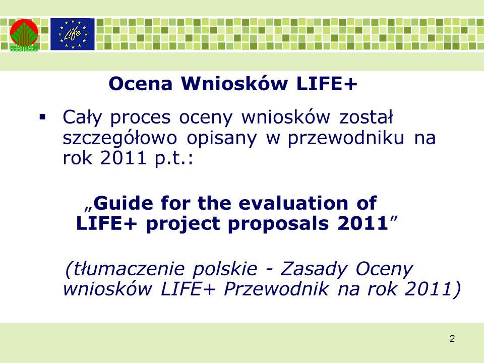 2 Ocena Wniosków LIFE+ Cały proces oceny wniosków został szczegółowo opisany w przewodniku na rok 2011 p.t.: Guide for the evaluation of LIFE+ project proposals 2011 (tłumaczenie polskie - Zasady Oceny wniosków LIFE+ Przewodnik na rok 2011)