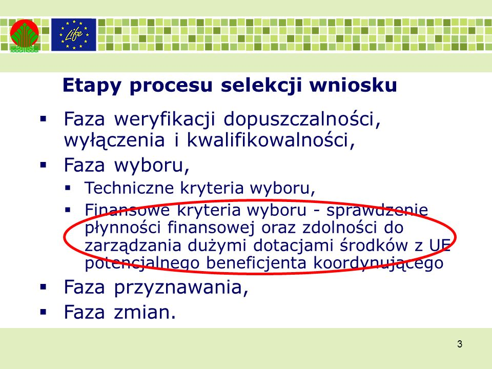 3 Etapy procesu selekcji wniosku Faza weryfikacji dopuszczalności, wyłączenia i kwalifikowalności, Faza wyboru, Techniczne kryteria wyboru, Finansowe kryteria wyboru - sprawdzenie płynności finansowej oraz zdolności do zarządzania dużymi dotacjami środków z UE potencjalnego beneficjenta koordynującego Faza przyznawania, Faza zmian.