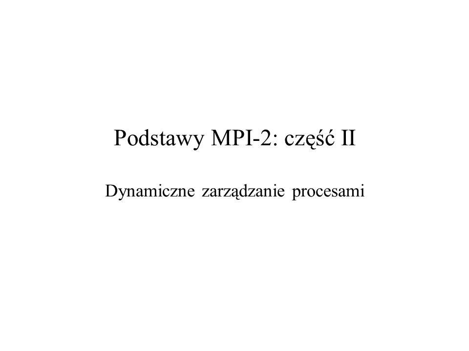 Podstawy MPI-2: część II Dynamiczne zarządzanie procesami