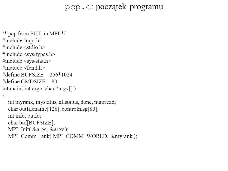 /* pcp from SUT, in MPI */ #include mpi.h #include #define BUFSIZE 256*1024 #define CMDSIZE 80 int main( int argc, char *argv[] ) { int myrank, mystatus, allstatus, done, numread; char outfilename[128], controlmsg[80]; int infd, outfd; char buf[BUFSIZE]; MPI_Init( &argc, &argv ); MPI_Comm_rank( MPI_COMM_WORLD, &myrank ); pcp.c : początek programu