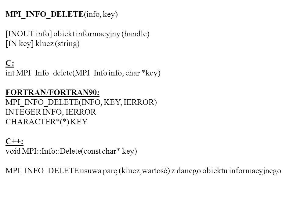 MPI_INFO_DELETE(info, key) [INOUT info] obiekt informacyjny (handle) [IN key] klucz (string) C: int MPI_Info_delete(MPI_Info info, char *key) FORTRAN/