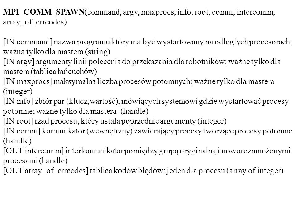 MPI_COMM_SPAWN(command, argv, maxprocs, info, root, comm, intercomm, array_of_errcodes) [IN command] nazwa programu który ma być wystartowany na odleg