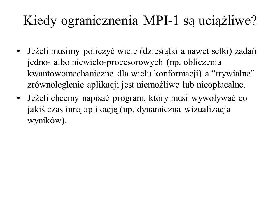 Kiedy ogranicznenia MPI-1 są uciążliwe? Jeżeli musimy policzyć wiele (dziesiątki a nawet setki) zadań jedno- albo niewielo-procesorowych (np. obliczen