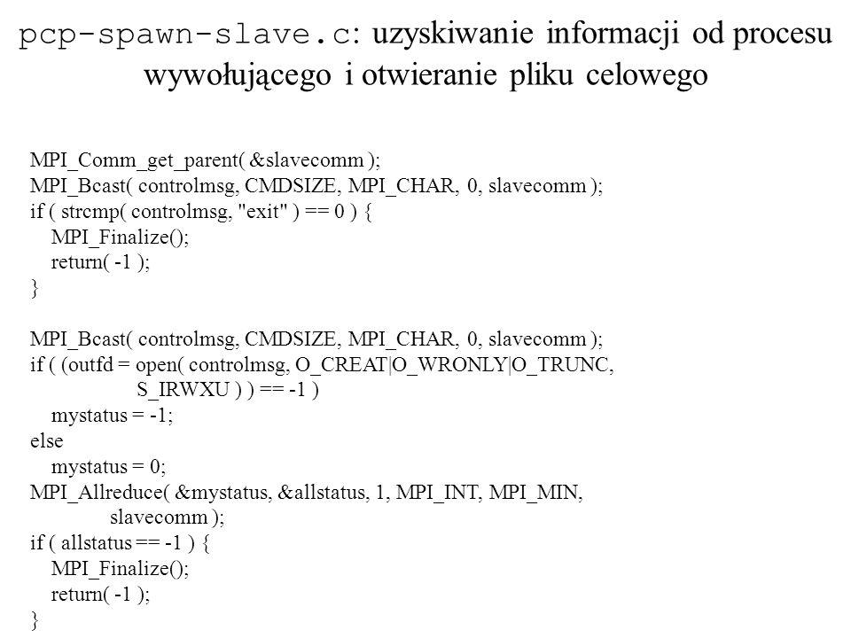 MPI_Comm_get_parent( &slavecomm ); MPI_Bcast( controlmsg, CMDSIZE, MPI_CHAR, 0, slavecomm ); if ( strcmp( controlmsg,