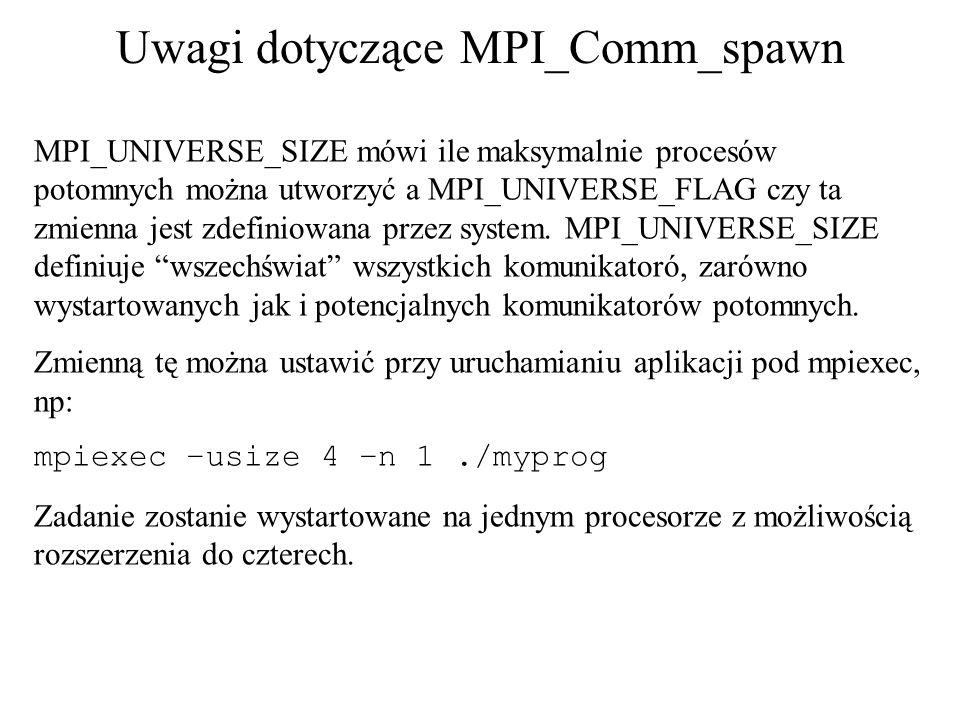 Uwagi dotyczące MPI_Comm_spawn MPI_UNIVERSE_SIZE mówi ile maksymalnie procesów potomnych można utworzyć a MPI_UNIVERSE_FLAG czy ta zmienna jest zdefin
