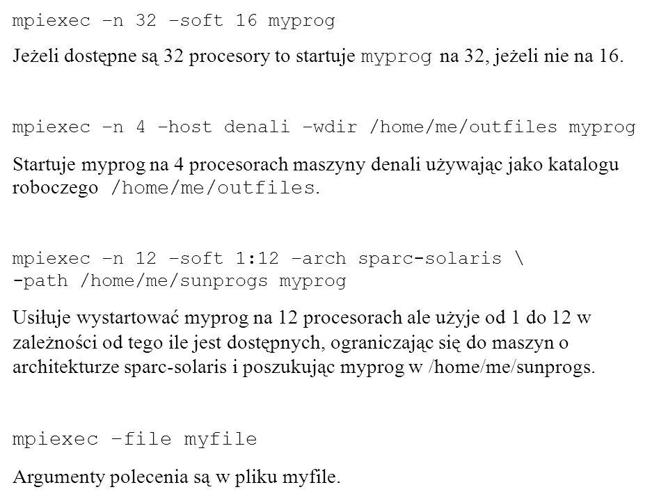 mpiexec –n 32 –soft 16 myprog Jeżeli dostępne są 32 procesory to startuje myprog na 32, jeżeli nie na 16. mpiexec –n 4 –host denali –wdir /home/me/out
