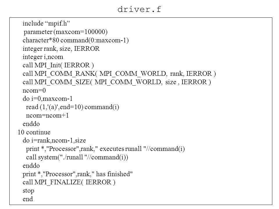 include mpif.h parameter (maxcom=100000) character*80 command(0:maxcom-1) integer rank, size, IERROR integer i,ncom call MPI_Init( IERROR ) call MPI_C