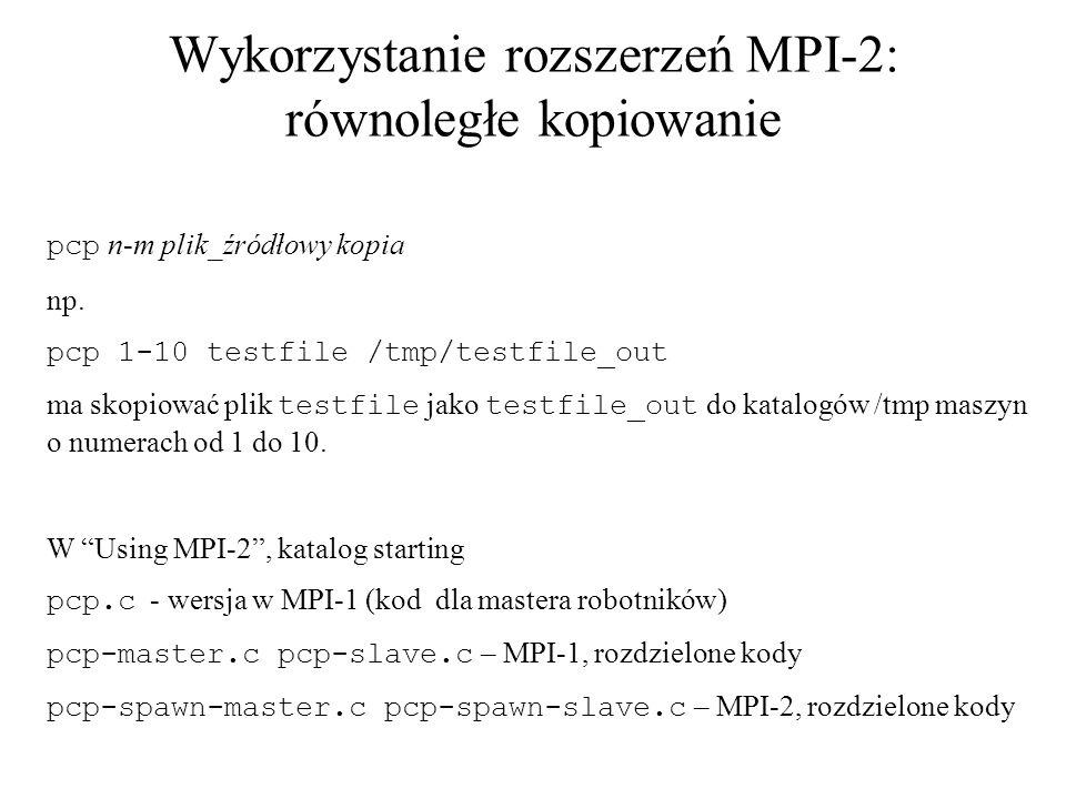 Wykorzystanie rozszerzeń MPI-2: równoległe kopiowanie pcp n-m plik_źródłowy kopia np. pcp 1-10 testfile /tmp/testfile_out ma skopiować plik testfile j