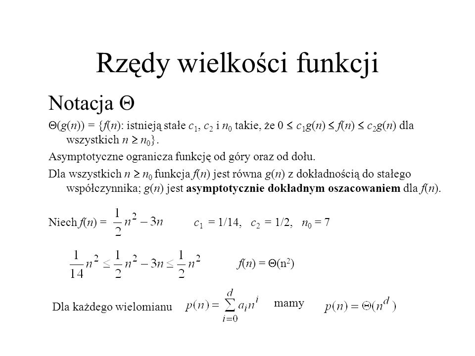 Rzędy wielkości funkcji Notacja O O(g(n)) = {f(n): istnieją stałe c i n 0 takie, że 0 f(n) cg(n) dla wszystkich n n 0 }.