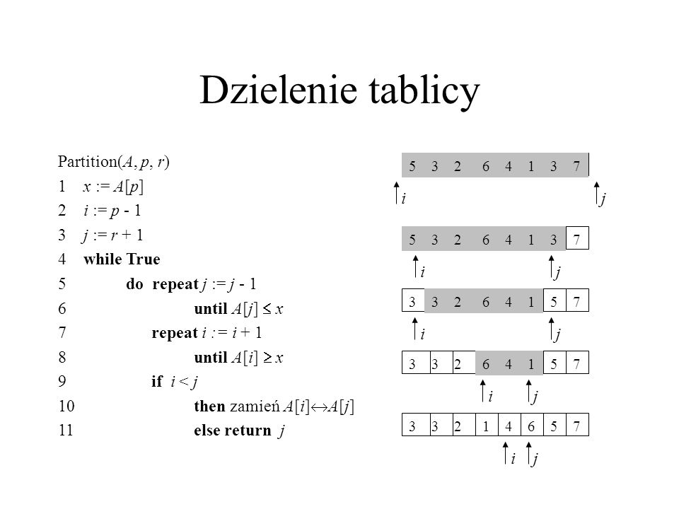 Dzielenie tablicy Partition(A, p, r) 1x := A[p] 2i := p - 1 3j := r + 1 4while True 5do repeat j := j - 1 6until A[j] x 7 repeat i := i + 1 8until A[i
