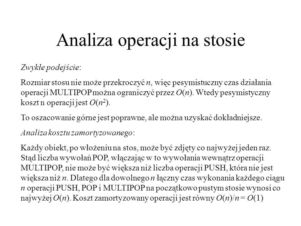 Analiza operacji na stosie Zwykłe podejście: Rozmiar stosu nie może przekroczyć n, więc pesymistuczny czas działania operacji MULTIPOP można ograniczy