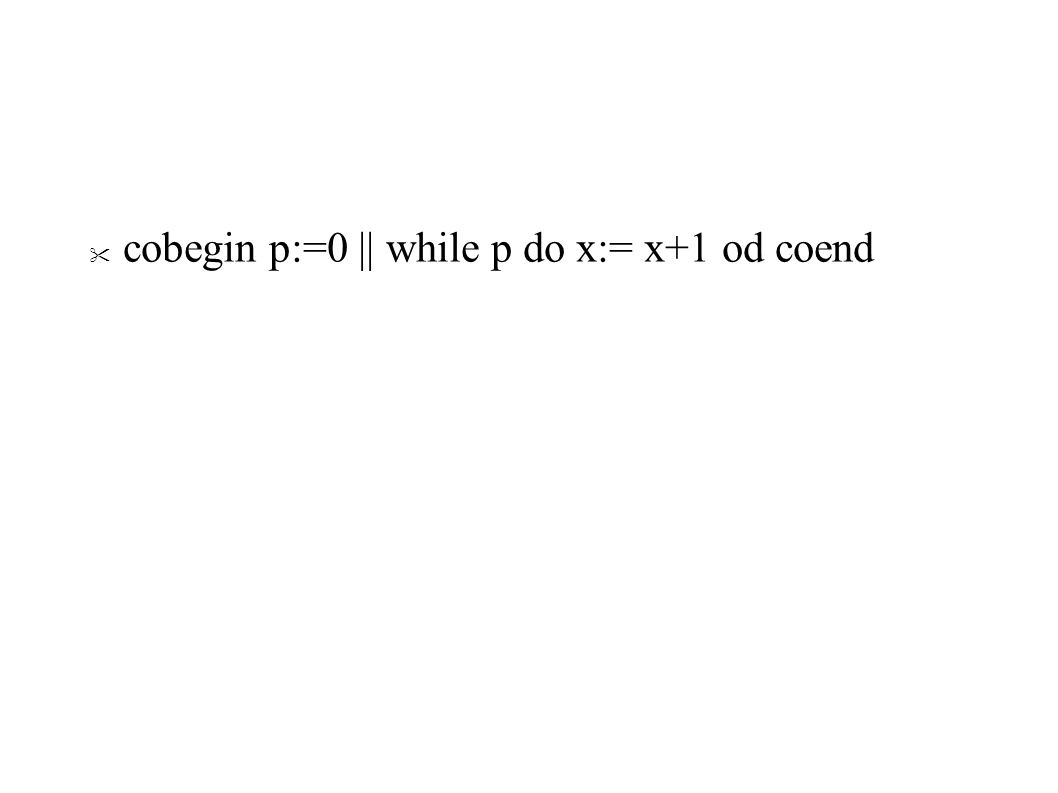 cobegin p:=0 || while p do x:= x+1 od coend
