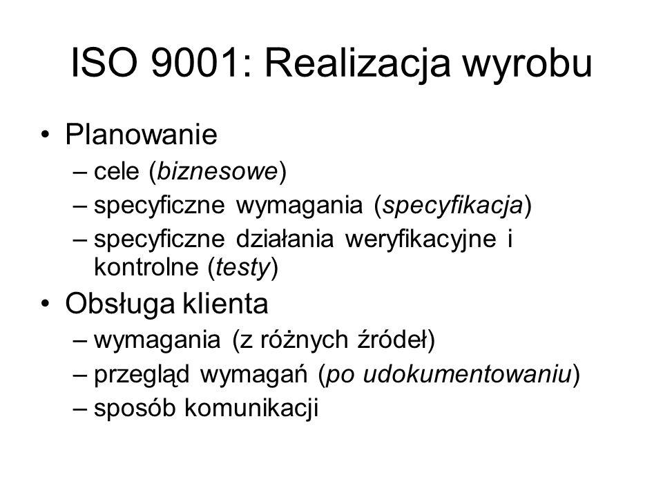 ISO 9001: Realizacja wyrobu Planowanie –cele (biznesowe) –specyficzne wymagania (specyfikacja) –specyficzne działania weryfikacyjne i kontrolne (testy