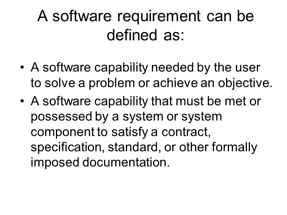 A software requirement can be defined as: A software capability needed by the user to solve a problem or achieve an objective. A software capability t