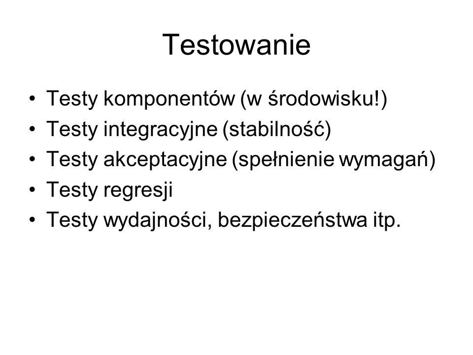 Testowanie Testy komponentów (w środowisku!) Testy integracyjne (stabilność) Testy akceptacyjne (spełnienie wymagań) Testy regresji Testy wydajności,
