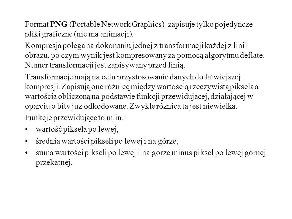 Format PNG (Portable Network Graphics) zapisuje tylko pojedyncze pliki graficzne (nie ma animacji). Kompresja polega na dokonaniu jednej z transformac