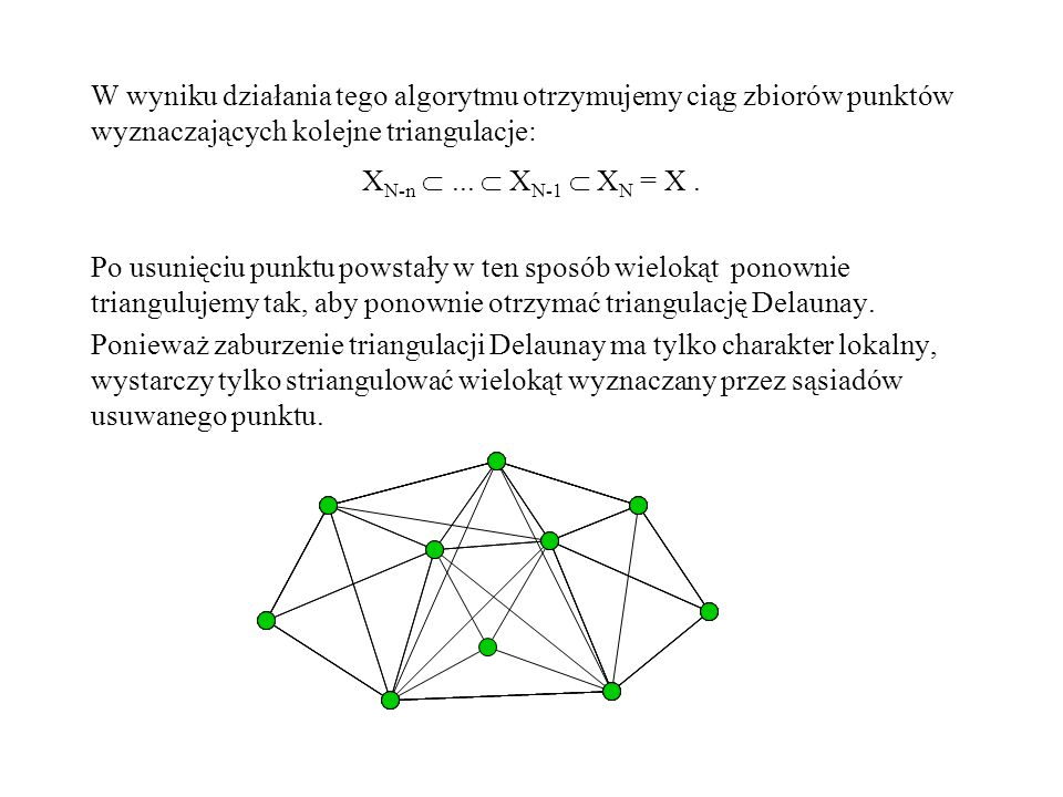 W wyniku działania tego algorytmu otrzymujemy ciąg zbiorów punktów wyznaczających kolejne triangulacje: X N-n... X N-1 X N = X. Po usunięciu punktu po