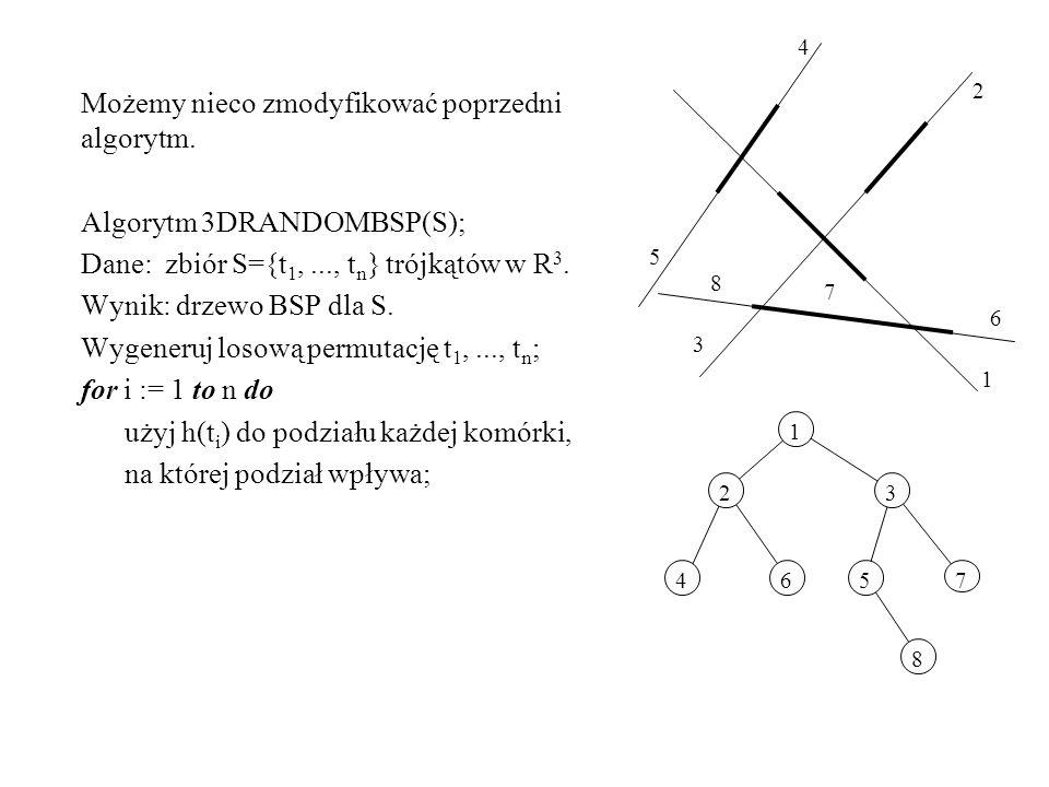 76 8 7 6 8 45 5 4 3 3 2 2 Możemy nieco zmodyfikować poprzedni algorytm. Algorytm 3DRANDOMBSP(S); Dane: zbiór S={t 1,..., t n } trójkątów w R 3. Wynik: