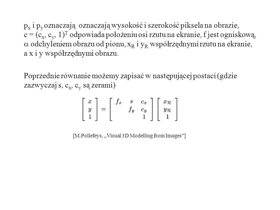 p x i p y oznaczają oznaczają wysokość i szerokość piksela na obrazie, c = (c x, c y, 1) T odpowiada położeniu osi rzutu na ekranie, f jest ogniskową,