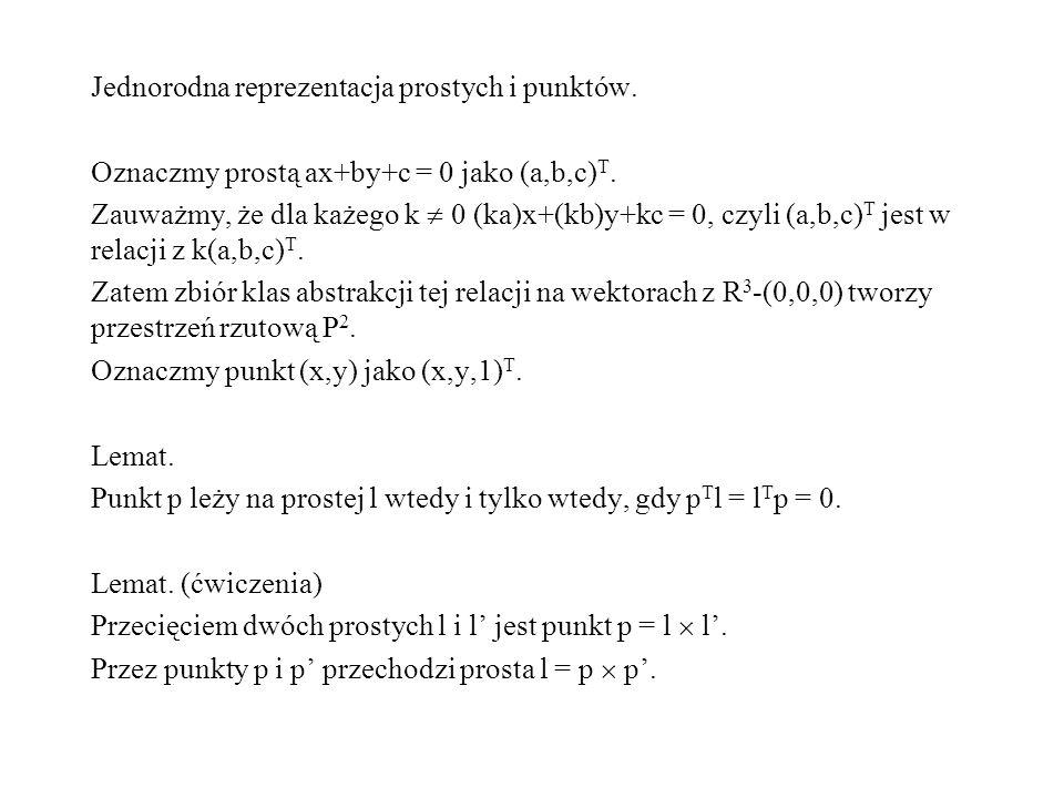 Jednorodna reprezentacja prostych i punktów. Oznaczmy prostą ax+by+c = 0 jako (a,b,c) T. Zauważmy, że dla każego k 0 (ka)x+(kb)y+kc = 0, czyli (a,b,c)