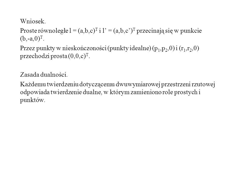 Wniosek. Proste równoległe l = (a,b,c) T i l = (a,b,c) T przecinają się w punkcie (b,-a,0) T. Przez punkty w nieskończoności (punkty idealne) (p 1,p 2