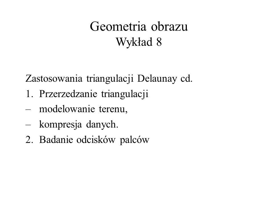 Geometria obrazu Wykład 8 Zastosowania triangulacji Delaunay cd. 1.Przerzedzanie triangulacji – modelowanie terenu, – kompresja danych. 2.Badanie odci