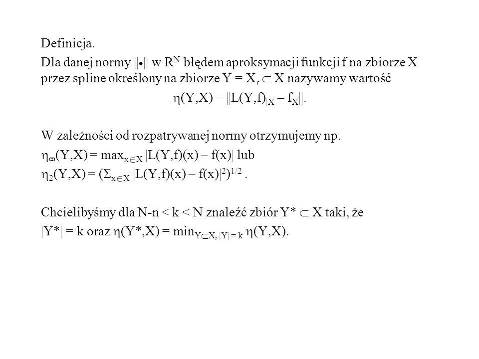 Definicja. Dla danej normy || || w R N błędem aproksymacji funkcji f na zbiorze X przez spline określony na zbiorze Y = X r X nazywamy wartość (Y,X) =