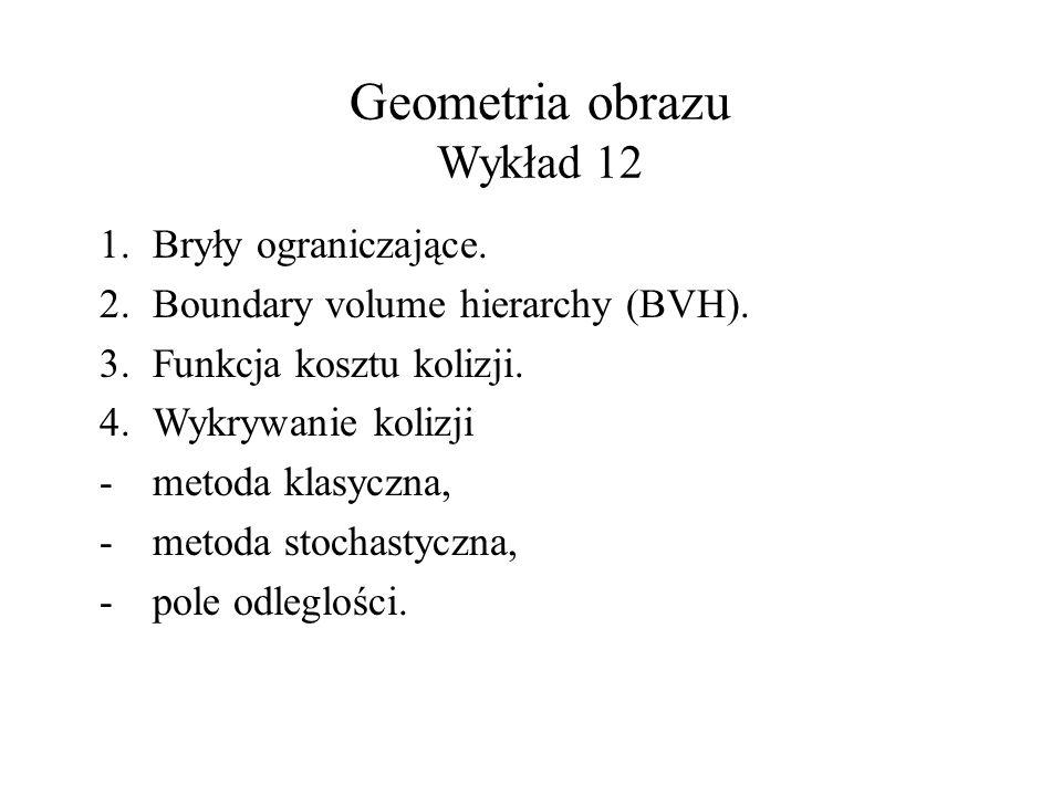 Geometria obrazu Wykład 12 1.Bryły ograniczające. 2.Boundary volume hierarchy (BVH). 3.Funkcja kosztu kolizji. 4.Wykrywanie kolizji -metoda klasyczna,