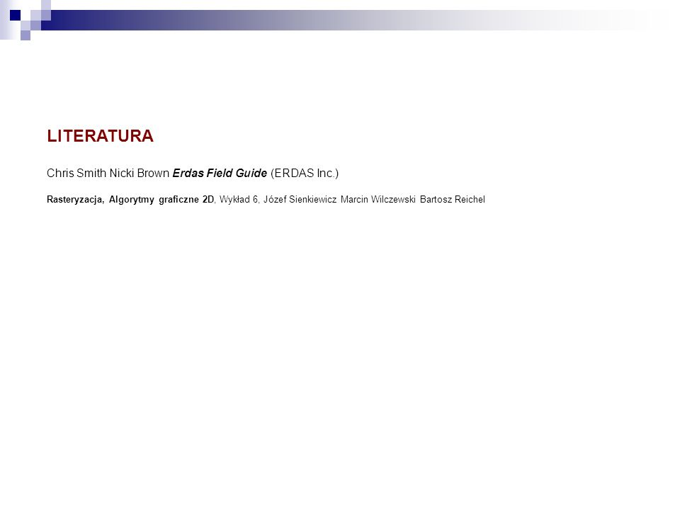 LITERATURA Chris Smith Nicki Brown Erdas Field Guide (ERDAS Inc.) Rasteryzacja, Algorytmy graficzne 2D, Wykład 6, Józef Sienkiewicz Marcin Wilczewski