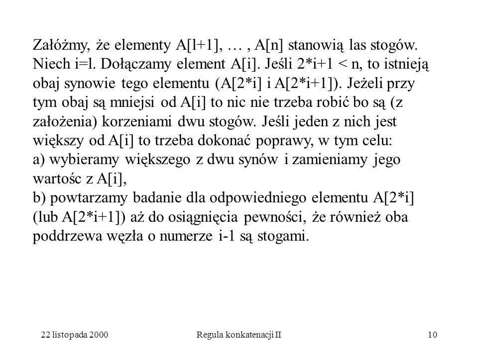 22 listopada 2000Regula konkatenacji II9 Idea algorytmu kopcuj: zauważmy, że w drugiej połowie tablicy A są liście, i że tworzą one las stogów, nasz a