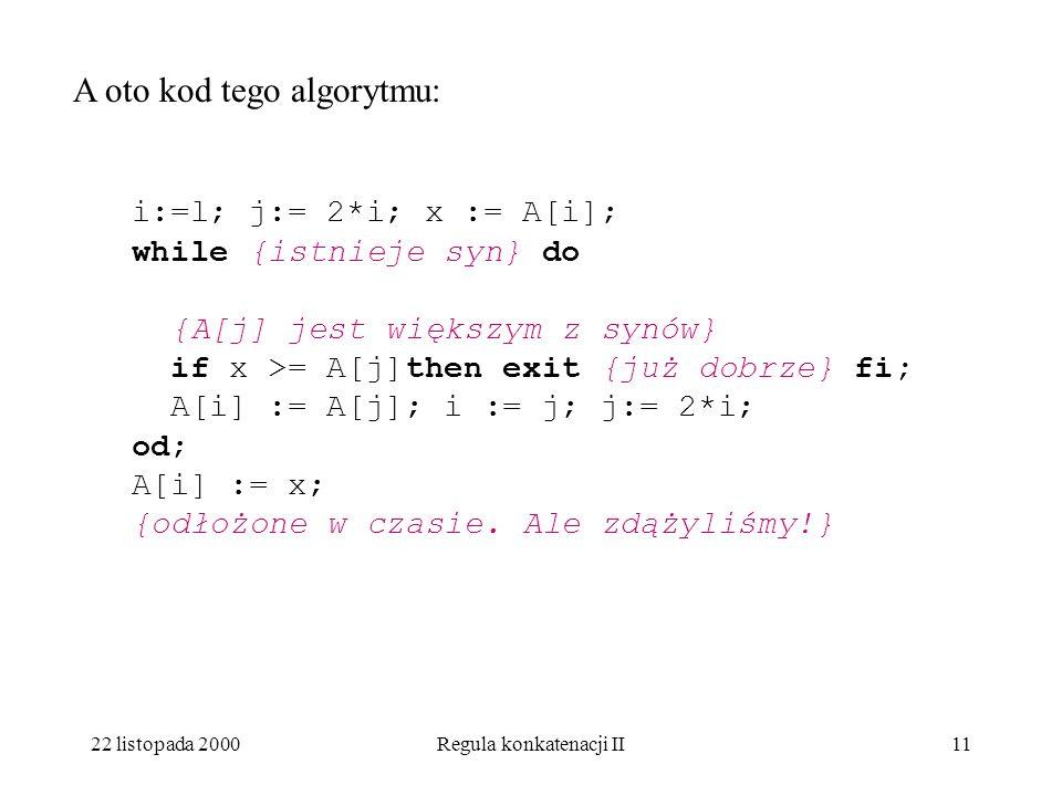 22 listopada 2000Regula konkatenacji II10 Załóżmy, że elementy A[l+1], …, A[n] stanowią las stogów. Niech i=l. Dołączamy element A[i]. Jeśli 2*i+1 < n
