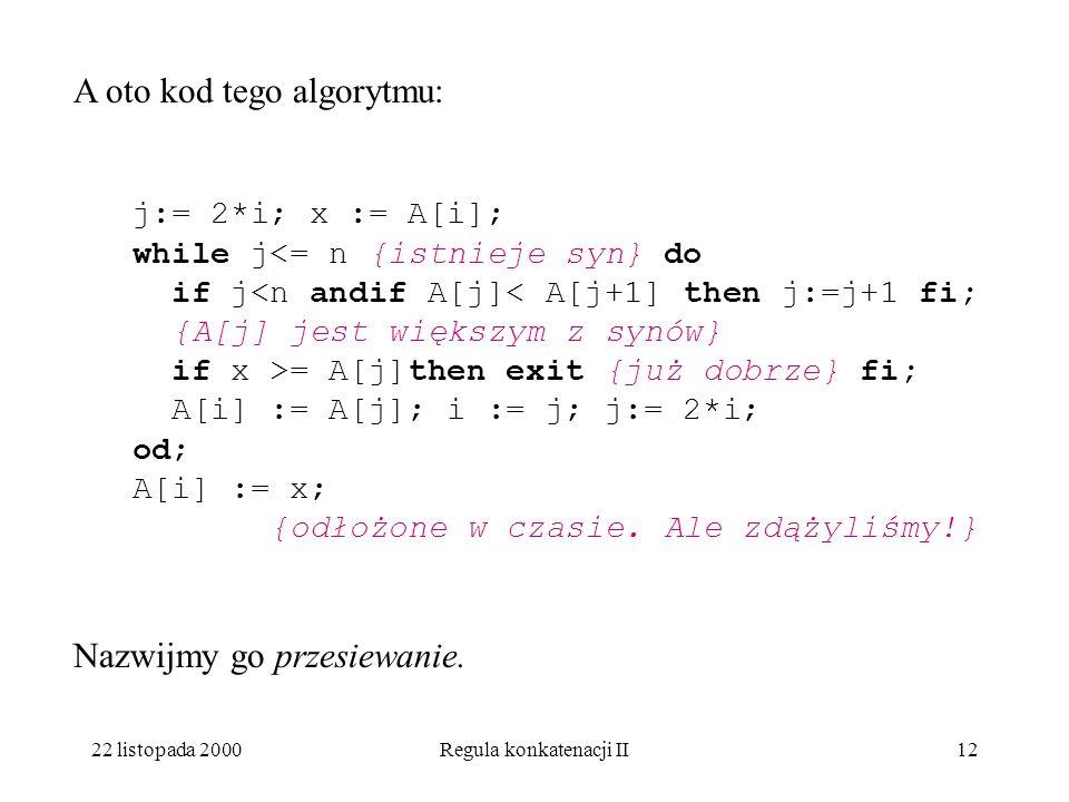 22 listopada 2000Regula konkatenacji II11 A oto kod tego algorytmu: i:=l; j:= 2*i; x := A[i]; while {istnieje syn} do {A[j] jest większym z synów} if