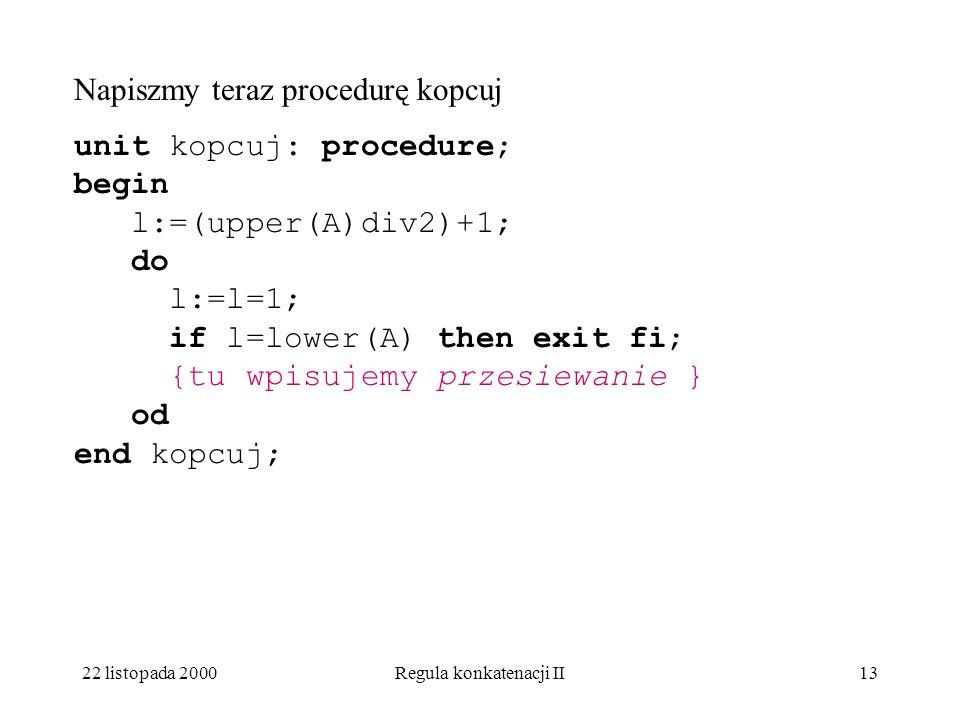 22 listopada 2000Regula konkatenacji II12 A oto kod tego algorytmu: j:= 2*i; x := A[i]; while j = A[j]then exit {już dobrze} fi; A[i] := A[j]; i := j; j:= 2*i; od; A[i] := x; {odłożone w czasie.