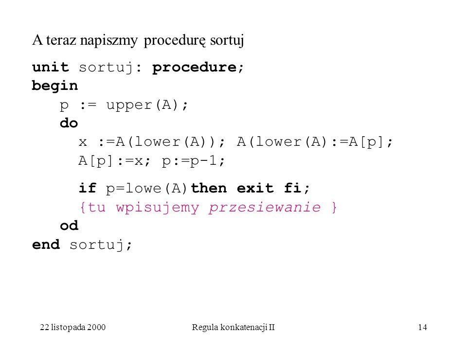 22 listopada 2000Regula konkatenacji II13 Napiszmy teraz procedurę kopcuj unit kopcuj: procedure; begin l:=(upper(A)div2)+1; do l:=l=1; if l=lower(A) then exit fi; {tu wpisujemy przesiewanie } od end kopcuj;