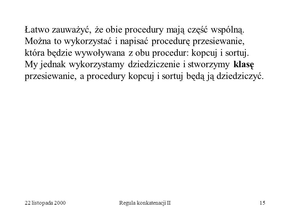 22 listopada 2000Regula konkatenacji II14 A teraz napiszmy procedurę sortuj unit sortuj: procedure; begin p := upper(A); do x :=A(lower(A)); A(lower(A):=A[p]; A[p]:=x; p:=p-1; if p=lowe(A)then exit fi; {tu wpisujemy przesiewanie } od end sortuj;