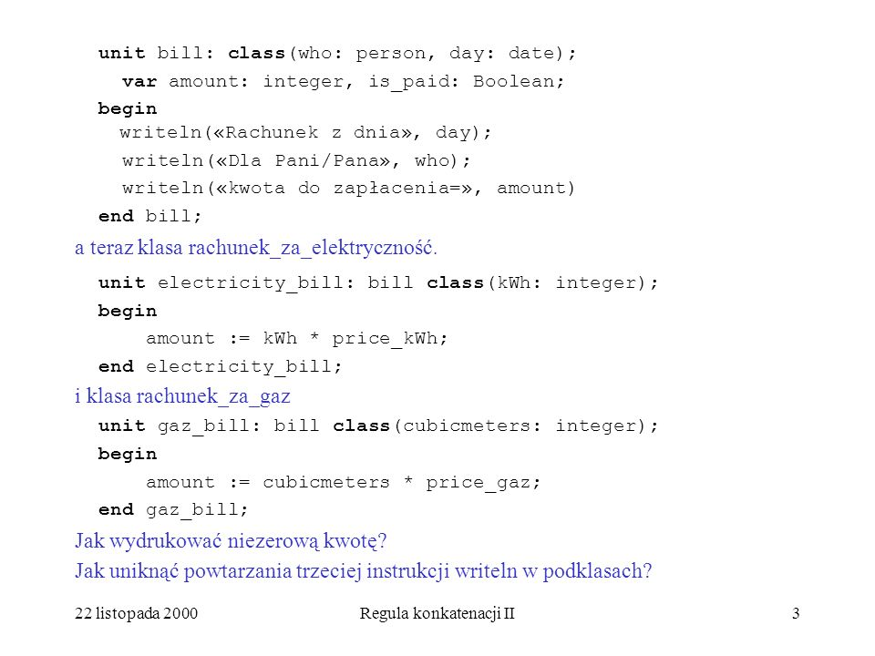 22 listopada 2000Regula konkatenacji II3 unit bill: class(who: person, day: date); var amount: integer, is_paid: Boolean; begin writeln(«Rachunek z dnia», day); writeln(«Dla Pani/Pana», who); writeln(«kwota do zapłacenia=», amount) end bill; a teraz klasa rachunek_za_elektryczność.