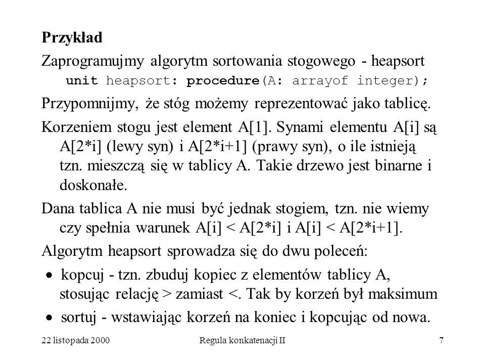 22 listopada 2000Regula konkatenacji II17 Nowa wersja procedury heapsort wygląda tak: Unit heapsort:procedure(A:arrayof integer); var i, j, l, p, x: integer; unit przesiewanie: class; … unit kopcuj: przesiewanie procedure; begin koniec:= l=lower(A); l:=l-1; end kopcuj; unit sortuj: procedure; begin koniec:=p=lower(A); x:=lower(A); A[lower(A)]:=A[p]; A[p]:=x; p:=p=1; end sortuj; begin l:=upper(A) div 2 +1; p:=upper(A); call kopcuj; call sortuj; end heapsort;