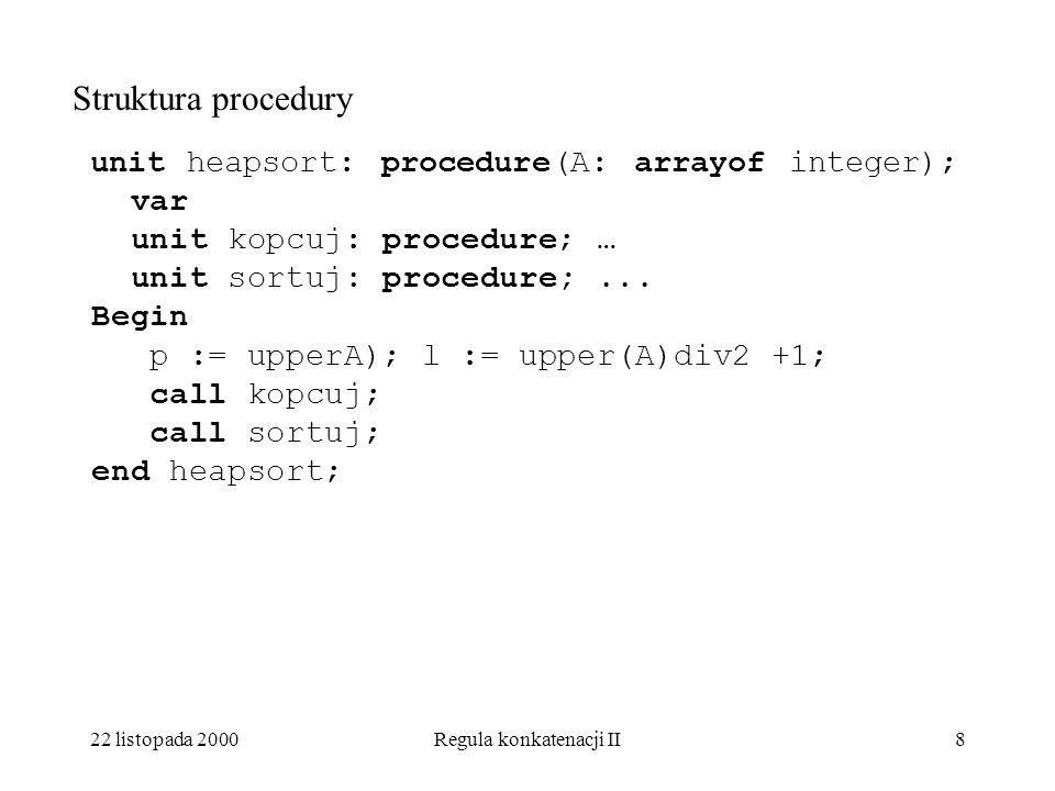 22 listopada 2000Regula konkatenacji II8 Struktura procedury unit heapsort: procedure(A: arrayof integer); var unit kopcuj: procedure; … unit sortuj: procedure;...