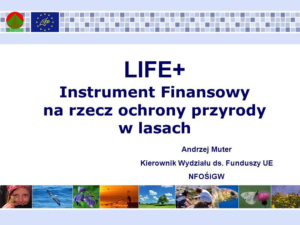 LIFE+ Instrument Finansowy na rzecz ochrony przyrody w lasach Andrzej Muter Kierownik Wydziału ds. Funduszy UE NFOŚiGW