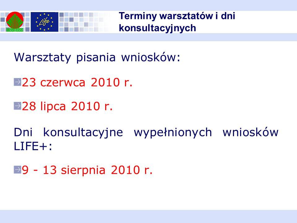 Warsztaty pisania wniosków: 23 czerwca 2010 r. 28 lipca 2010 r. Dni konsultacyjne wypełnionych wniosków LIFE+: 9 - 13 sierpnia 2010 r. Terminy warszta