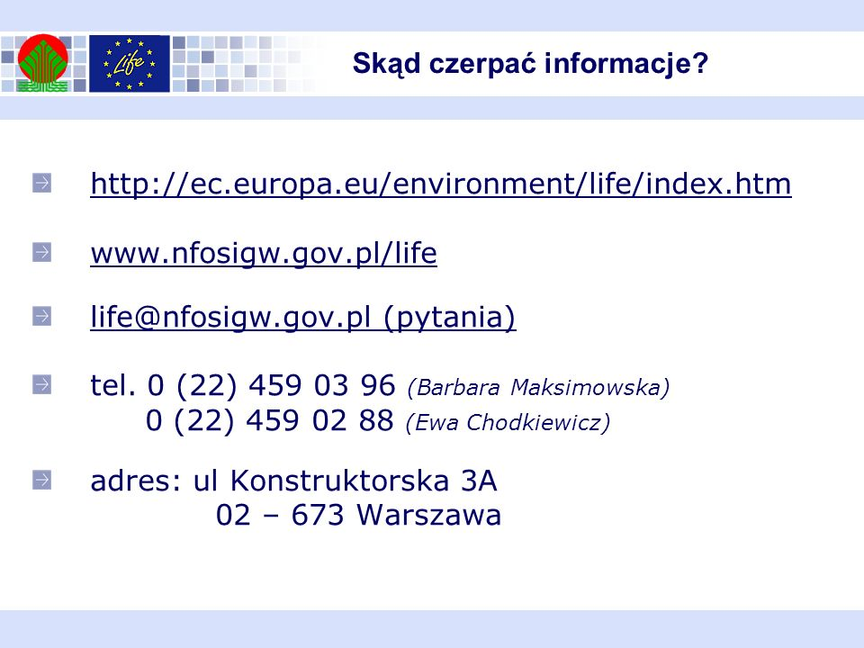 http://ec.europa.eu/environment/life/index.htm www.nfosigw.gov.pl/life life@nfosigw.gov.pl (pytania) tel. 0 (22) 459 03 96 (Barbara Maksimowska) 0 (22