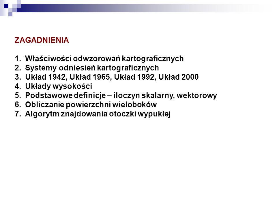 ZAGADNIENIA 1.Właściwości odwzorowań kartograficznych 2.Systemy odniesień kartograficznych 3.Układ 1942, Układ 1965, Układ 1992, Układ 2000 4.Układy w