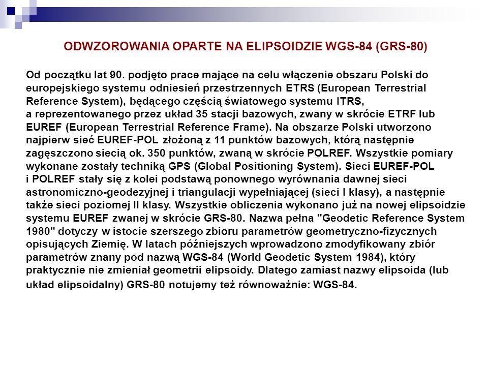 ODWZOROWANIA OPARTE NA ELIPSOIDZIE WGS-84 (GRS-80) Od początku lat 90. podjęto prace mające na celu włączenie obszaru Polski do europejskiego systemu